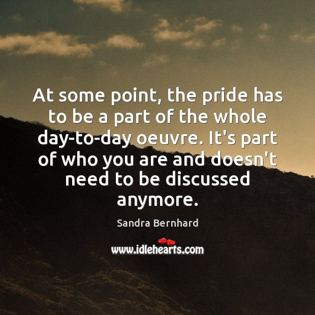 At some point, the pride has to be a part of the Sandra Bernhard Picture Quote
