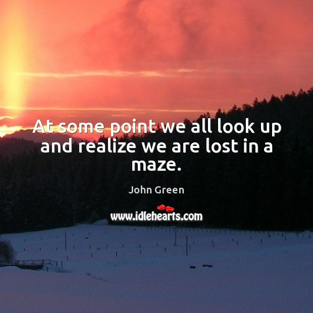 At some point we all look up and realize we are lost in a maze. John Green Picture Quote