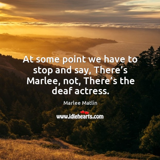 At some point we have to stop and say, there's marlee, not, there's the deaf actress. Image