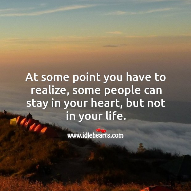 At some point you have to realize, some people can stay in your heart, but not in your life. Image