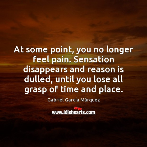 At some point, you no longer feel pain. Sensation disappears and reason Gabriel García Márquez Picture Quote