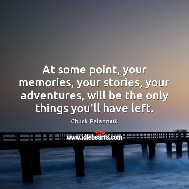 At some point, your memories, your stories, your adventures, will be the Image