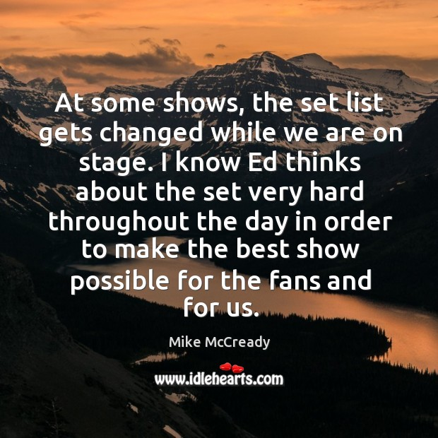 At some shows, the set list gets changed while we are on stage. I know ed thinks about the set very hard Image