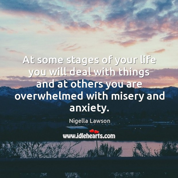 At some stages of your life you will deal with things and at others you are overwhelmed with misery and anxiety. Image