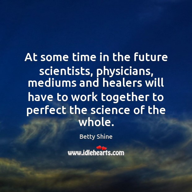 Image, At some time in the future scientists, physicians, mediums and healers will