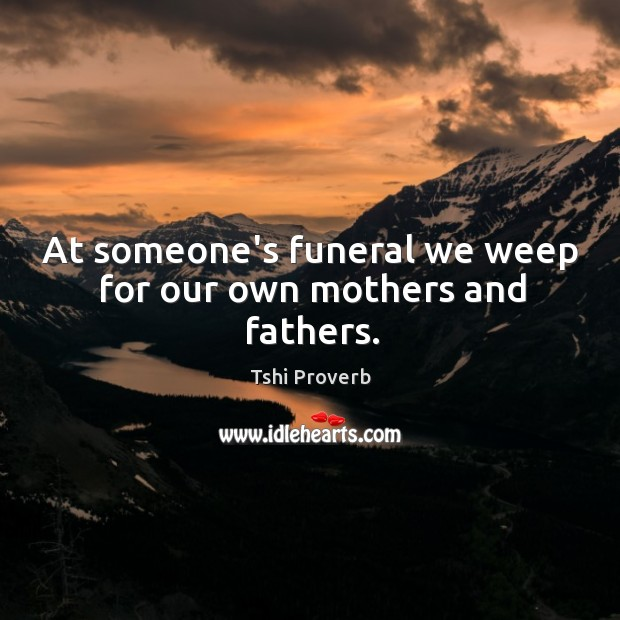At someone's funeral we weep for our own mothers and fathers. Tshi Proverbs Image