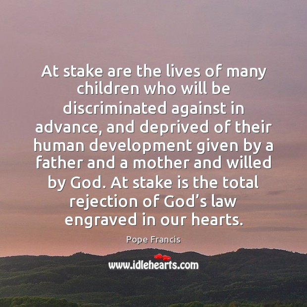 At stake are the lives of many children who will be discriminated Pope Francis Picture Quote