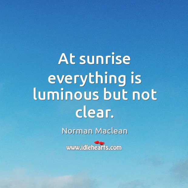 At sunrise everything is luminous but not clear. Norman Maclean Picture Quote