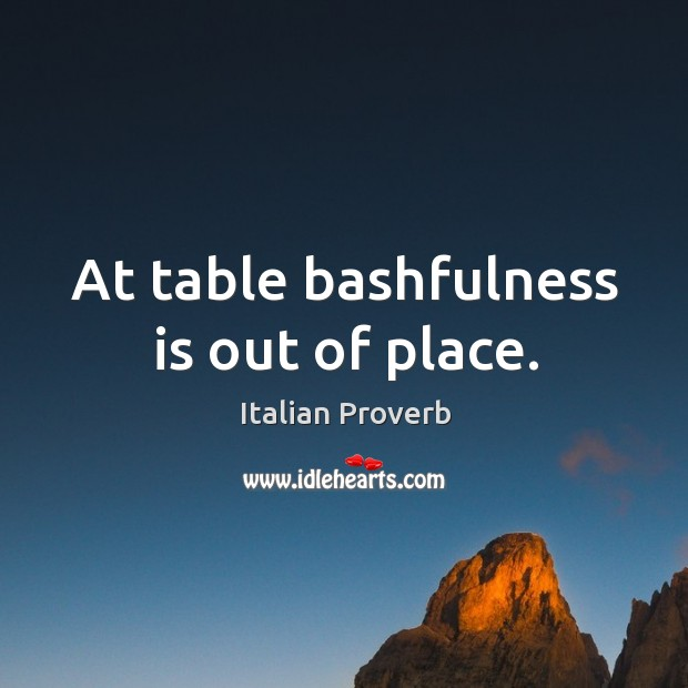At table bashfulness is out of place. Italian Proverbs Image