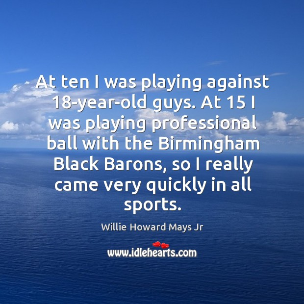 At ten I was playing against 18-year-old guys. At 15 I was playing professional ball with Image