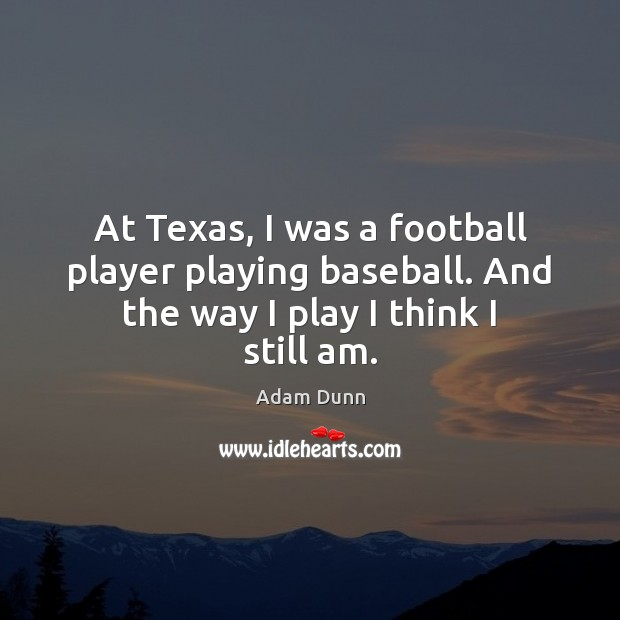 Image, At Texas, I was a football player playing baseball. And the way I play I think I still am.