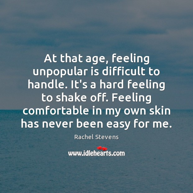 At that age, feeling unpopular is difficult to handle. It's a hard Rachel Stevens Picture Quote