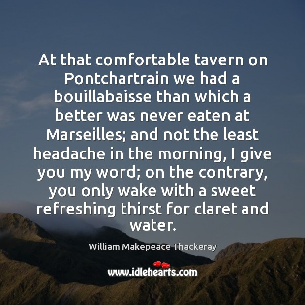 At that comfortable tavern on Pontchartrain we had a bouillabaisse than which William Makepeace Thackeray Picture Quote