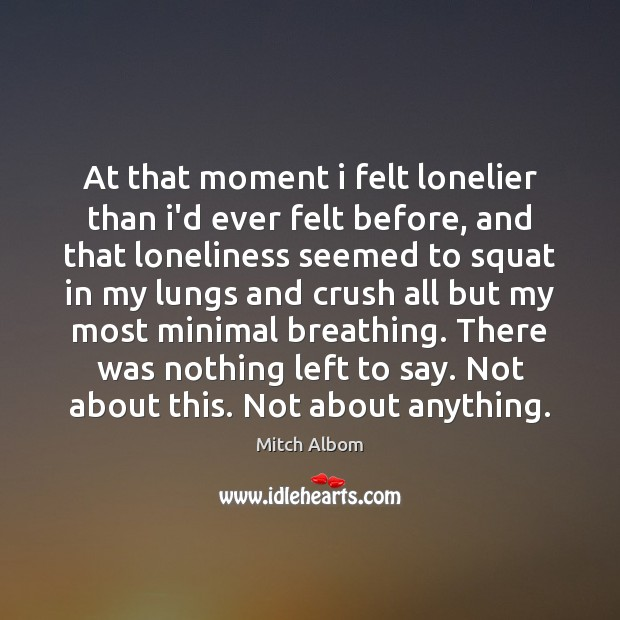 At that moment i felt lonelier than i'd ever felt before, and Mitch Albom Picture Quote
