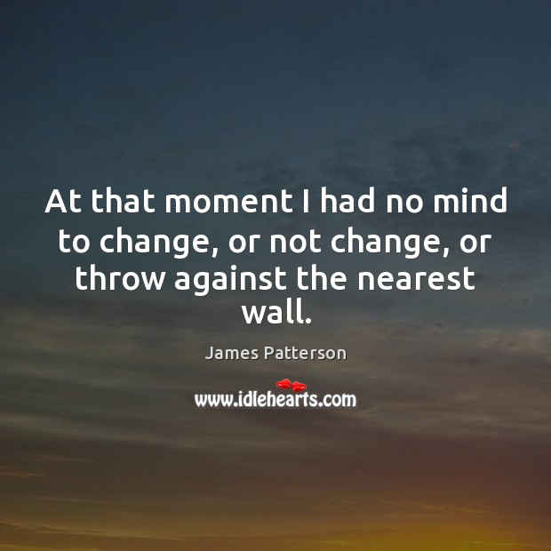 At that moment I had no mind to change, or not change, or throw against the nearest wall. Image
