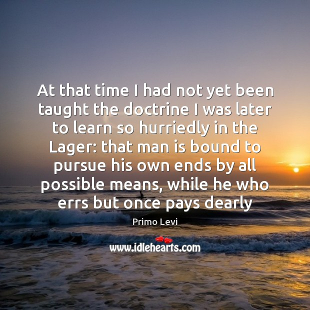 At that time I had not yet been taught the doctrine I Primo Levi Picture Quote
