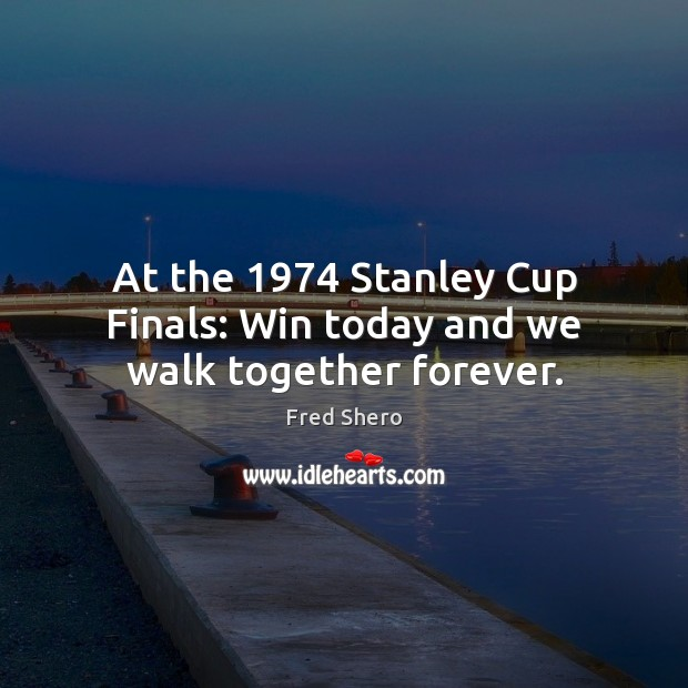 At the 1974 Stanley Cup Finals: Win today and we walk together forever. Image
