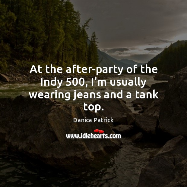 At the after-party of the Indy 500, I'm usually wearing jeans and a tank top. Danica Patrick Picture Quote