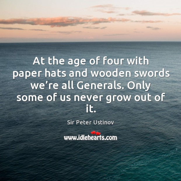 At the age of four with paper hats and wooden swords we're all generals. Only some of us never grow out of it. Sir Peter Ustinov Picture Quote