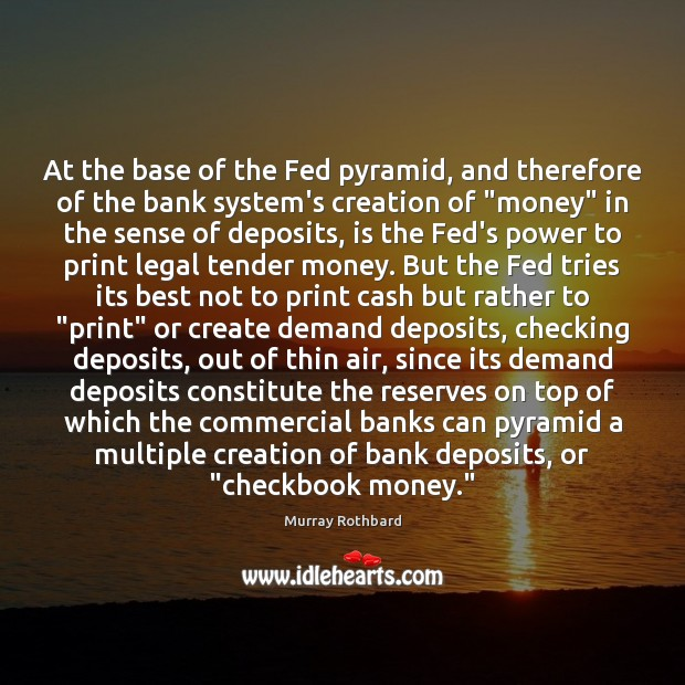 At the base of the Fed pyramid, and therefore of the bank Murray Rothbard Picture Quote