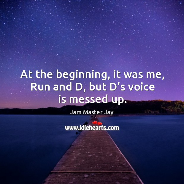 At the beginning, it was me, run and d, but d's voice is messed up. Jam Master Jay Picture Quote