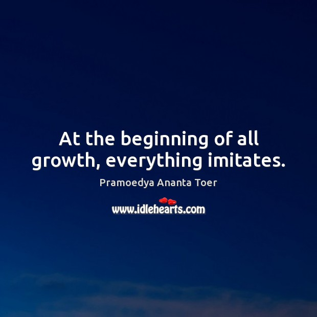 At the beginning of all growth, everything imitates. Image