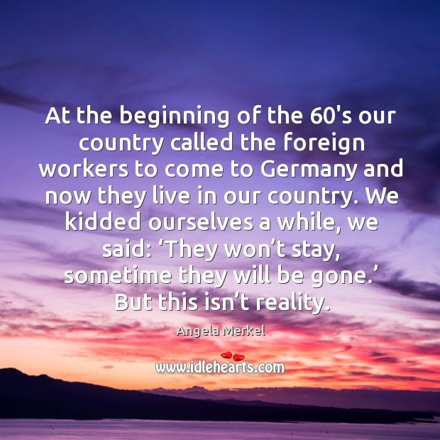 At the beginning of the 60's our country called the foreign workers to come to germany Image