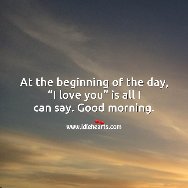 """At the beginning of the day, """"I love you"""" is all I can say. Good Morning Quotes Image"""