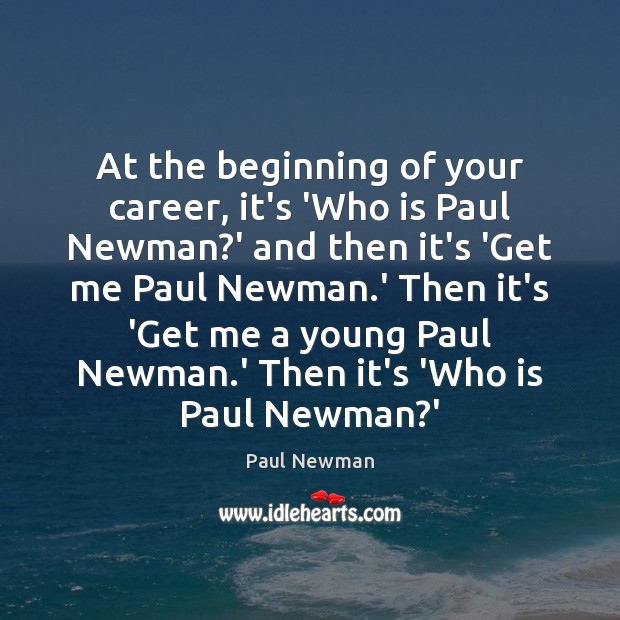 At the beginning of your career, it's 'Who is Paul Newman?' Paul Newman Picture Quote