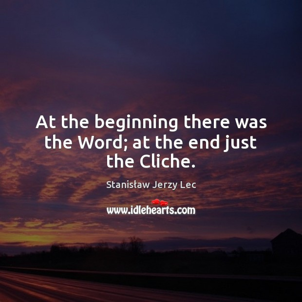 At the beginning there was the Word; at the end just the Cliche. Stanisław Jerzy Lec Picture Quote