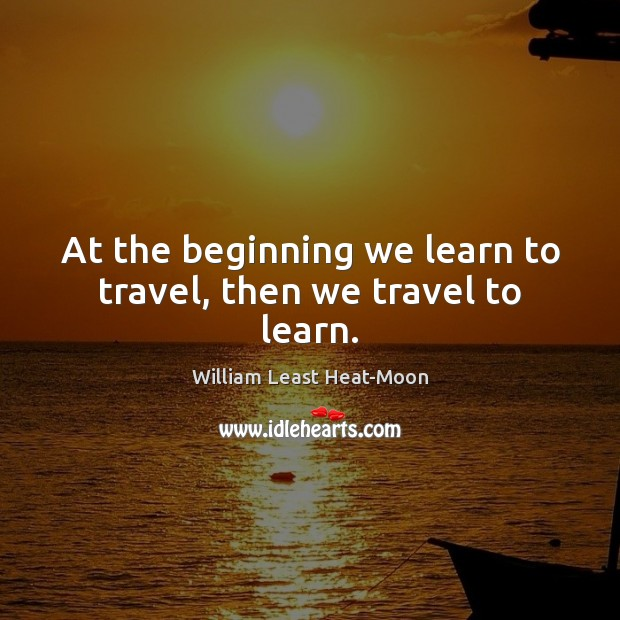 At the beginning we learn to travel, then we travel to learn. Image