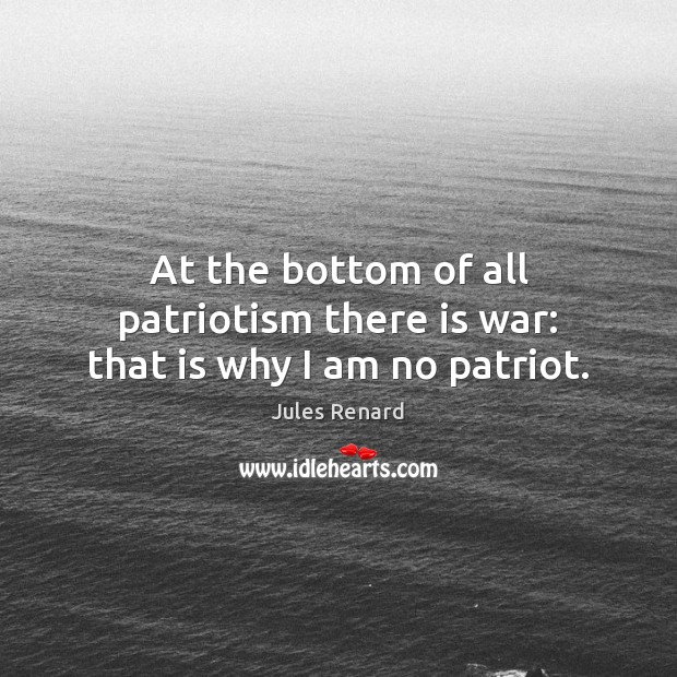At the bottom of all patriotism there is war: that is why I am no patriot. Jules Renard Picture Quote