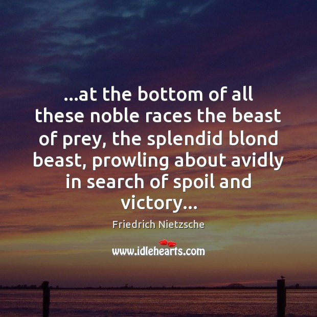 Image, …at the bottom of all these noble races the beast of prey,