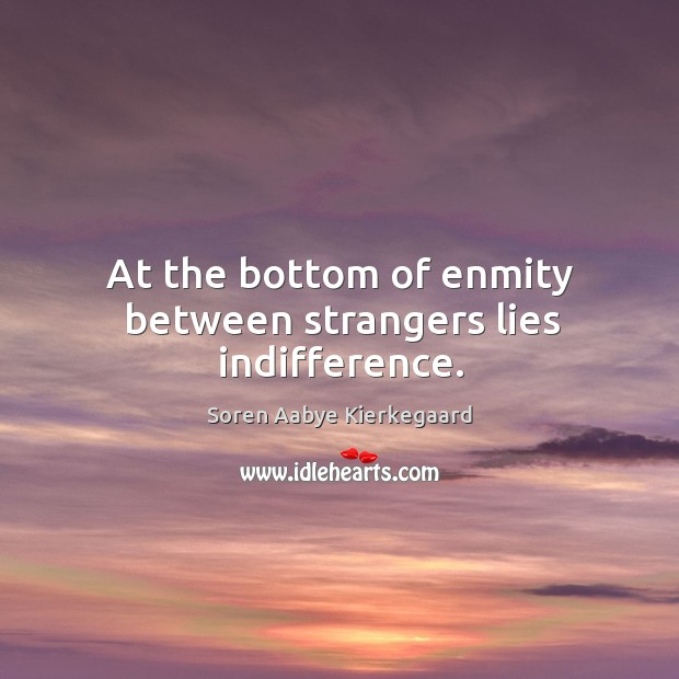 At the bottom of enmity between strangers lies indifference. Soren Aabye Kierkegaard Picture Quote