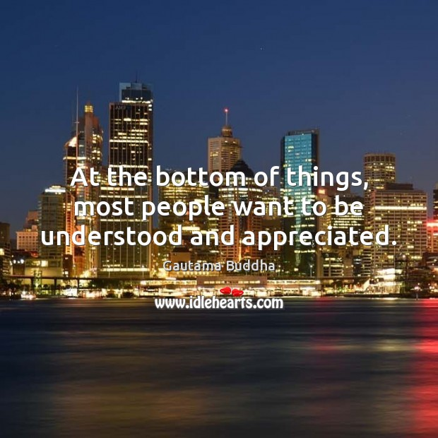 At the bottom of things, most people want to be understood and appreciated. Image