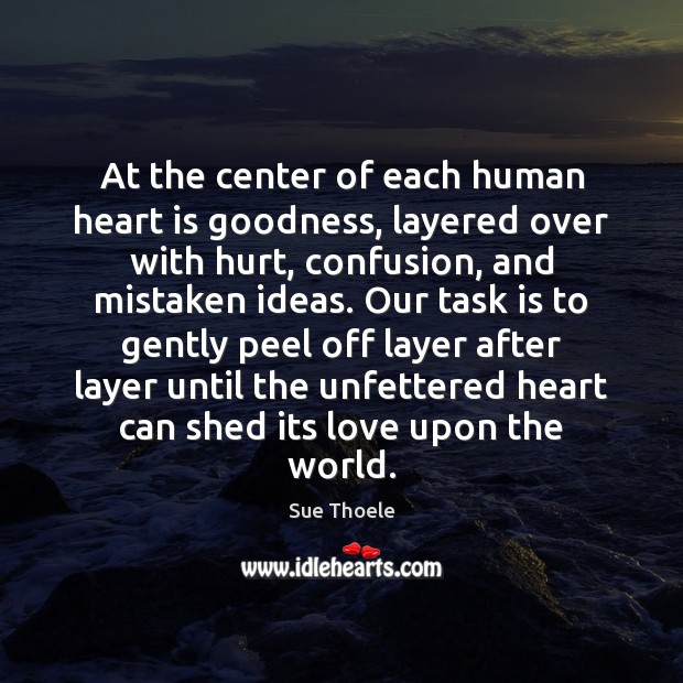 At the center of each human heart is goodness, layered over with Sue Thoele Picture Quote