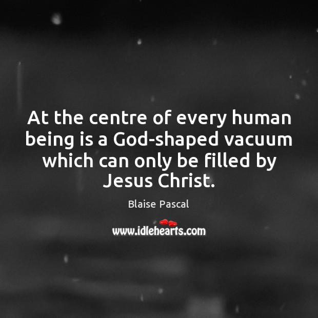At the centre of every human being is a God-shaped vacuum which Image