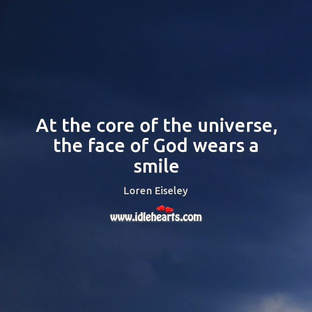 At the core of the universe, the face of God wears a smile Loren Eiseley Picture Quote