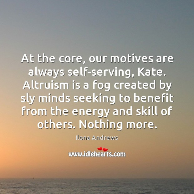 At the core, our motives are always self-serving, Kate. Altruism is a Image