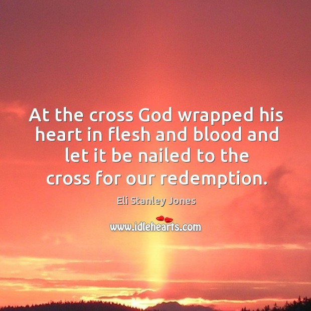 At the cross God wrapped his heart in flesh and blood and let it be nailed to the cross for our redemption. Eli Stanley Jones Picture Quote
