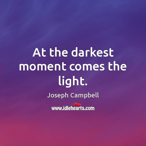 At the darkest moment comes the light. Joseph Campbell Picture Quote