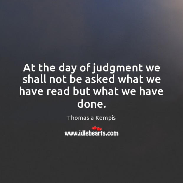 At the day of judgment we shall not be asked what we have read but what we have done. Thomas a Kempis Picture Quote