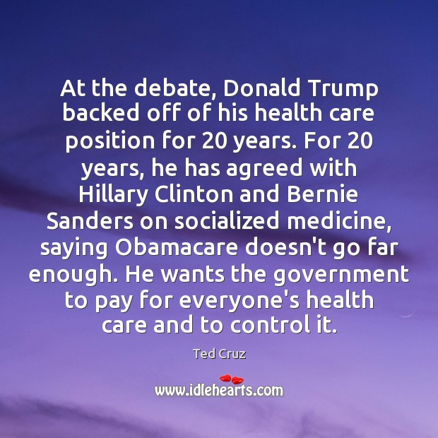 At the debate, Donald Trump backed off of his health care position Ted Cruz Picture Quote