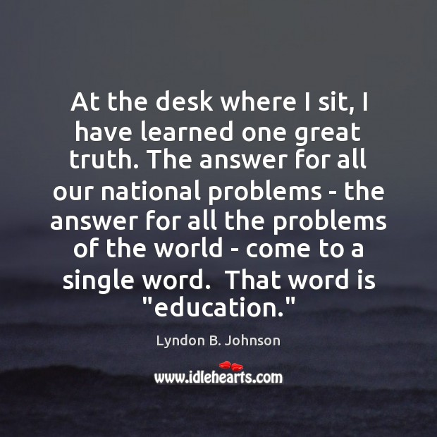 At the desk where I sit, I have learned one great truth. Lyndon B. Johnson Picture Quote