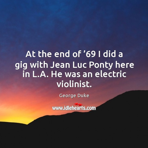 At the end of '69 I did a gig with jean luc ponty here in l.a. He was an electric violinist. George Duke Picture Quote