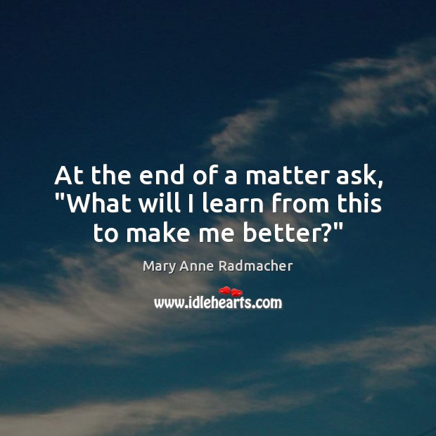 """At the end of a matter ask, """"What will I learn from this to make me better?"""" Mary Anne Radmacher Picture Quote"""