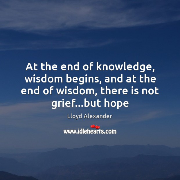 At the end of knowledge, wisdom begins, and at the end of Lloyd Alexander Picture Quote