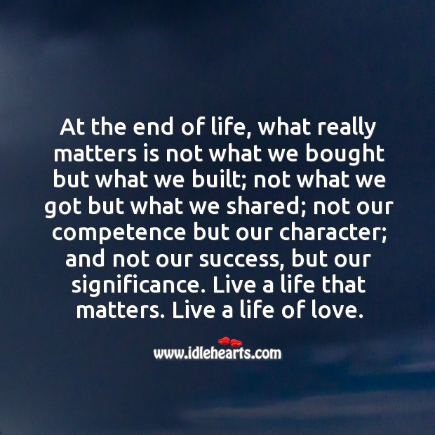 At the end of life, what really matters is not what we bought but what we built. Image