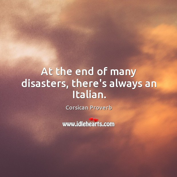 At the end of many disasters, there's always an italian. Corsican Proverbs Image