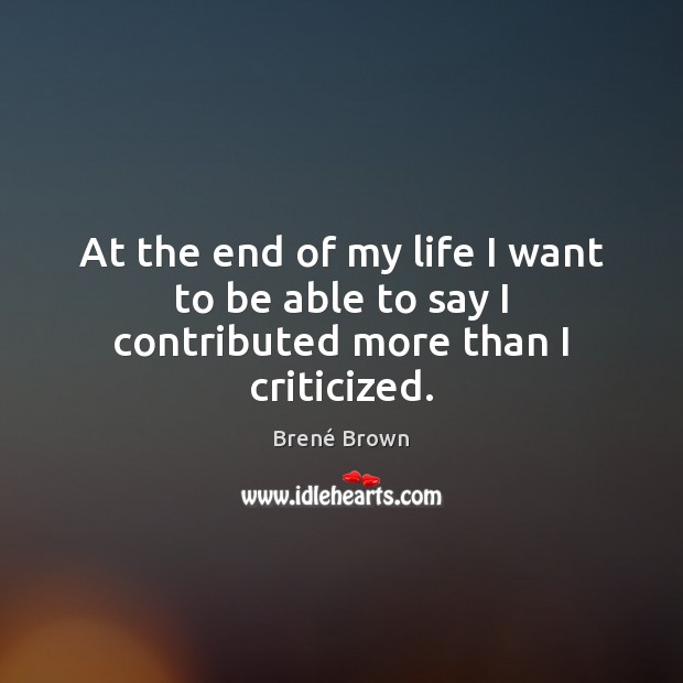 At the end of my life I want to be able to say I contributed more than I criticized. Brené Brown Picture Quote